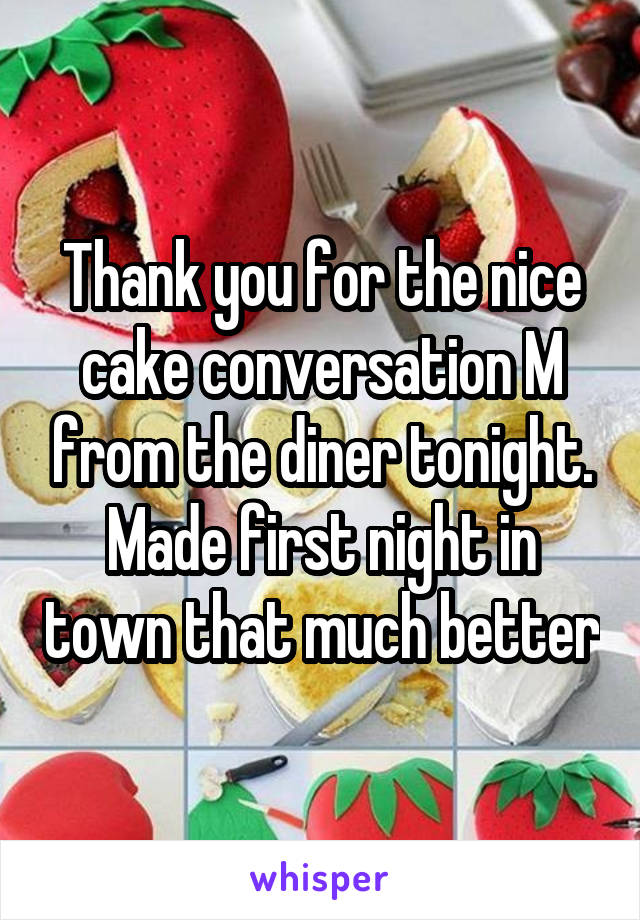 Thank you for the nice cake conversation M from the diner tonight. Made first night in town that much better