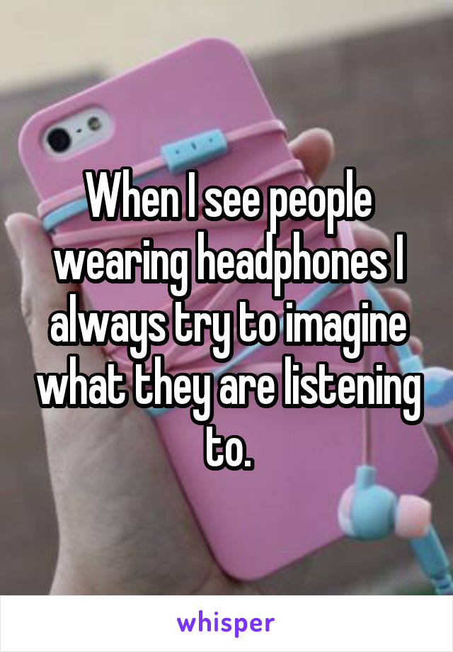 When I see people wearing headphones I always try to imagine what they are listening to.