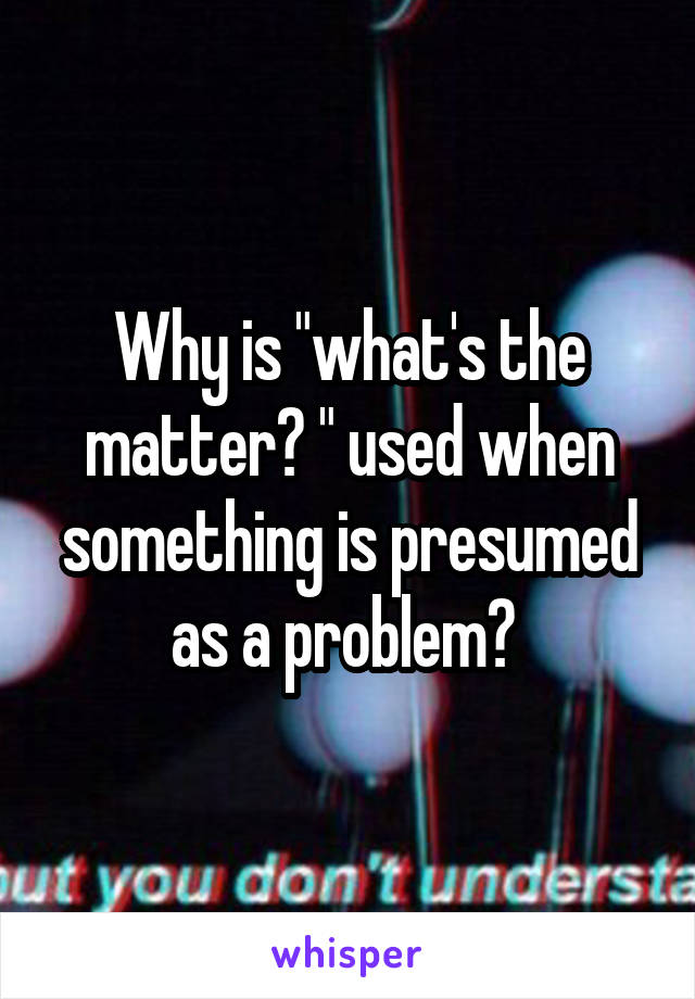 "Why is ""what's the matter? "" used when something is presumed as a problem?"