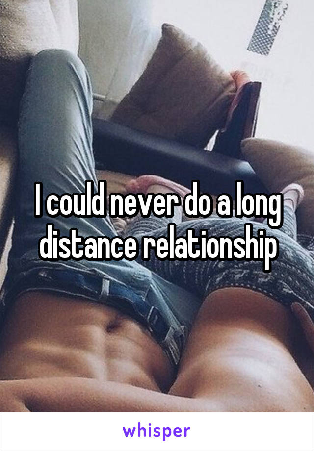I could never do a long distance relationship
