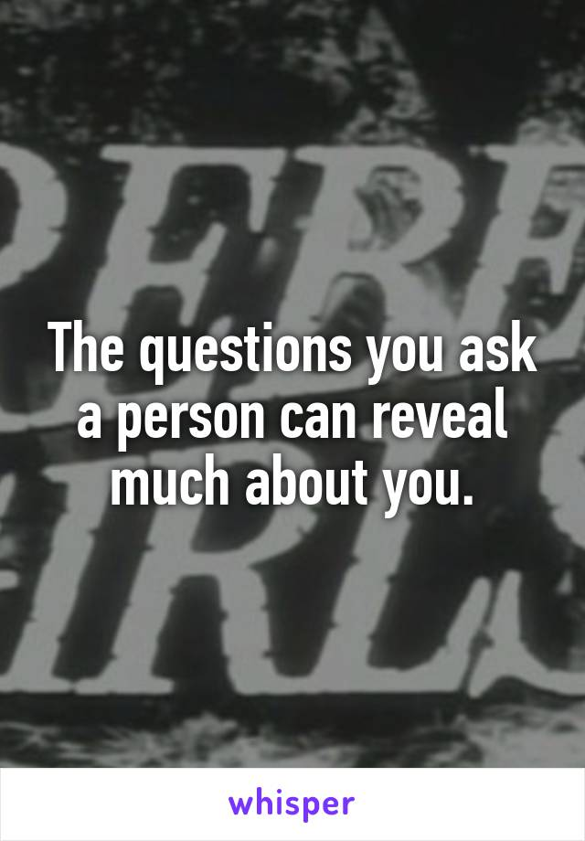 The questions you ask a person can reveal much about you.