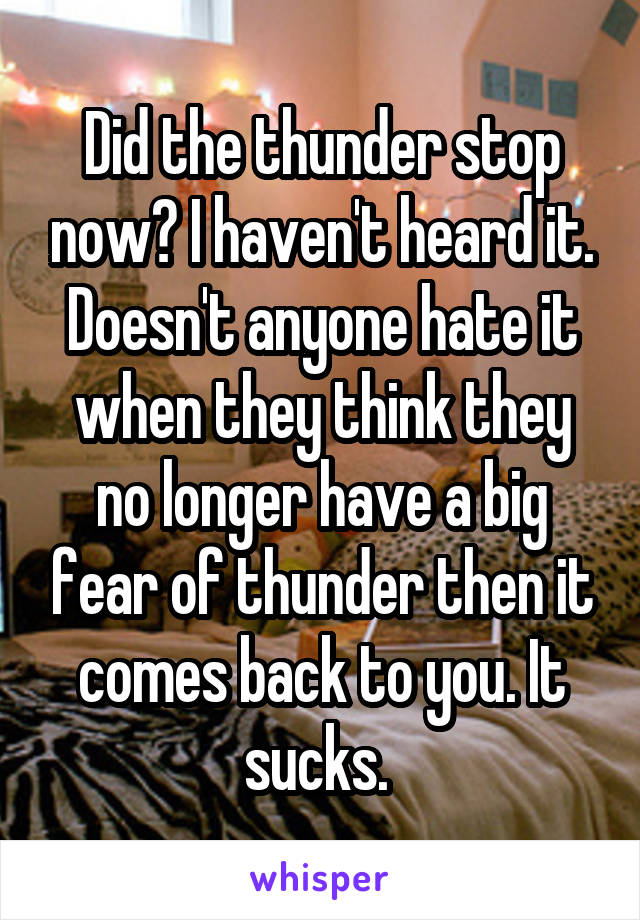 Did the thunder stop now? I haven't heard it. Doesn't anyone hate it when they think they no longer have a big fear of thunder then it comes back to you. It sucks.