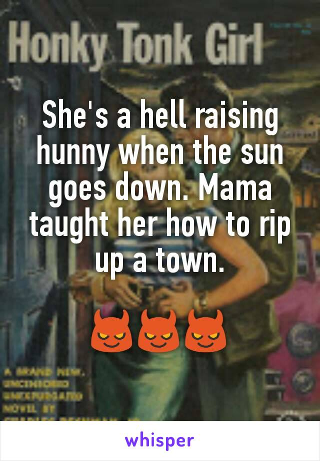 She's a hell raising hunny when the sun goes down. Mama taught her how to rip up a town.  😈😈😈