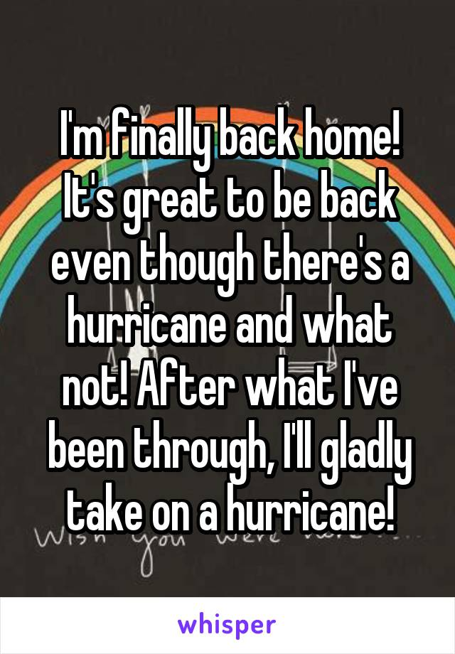 I'm finally back home! It's great to be back even though there's a hurricane and what not! After what I've been through, I'll gladly take on a hurricane!