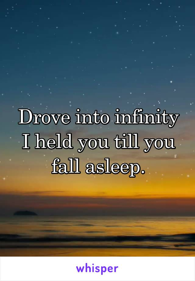 Drove into infinity I held you till you fall asleep.