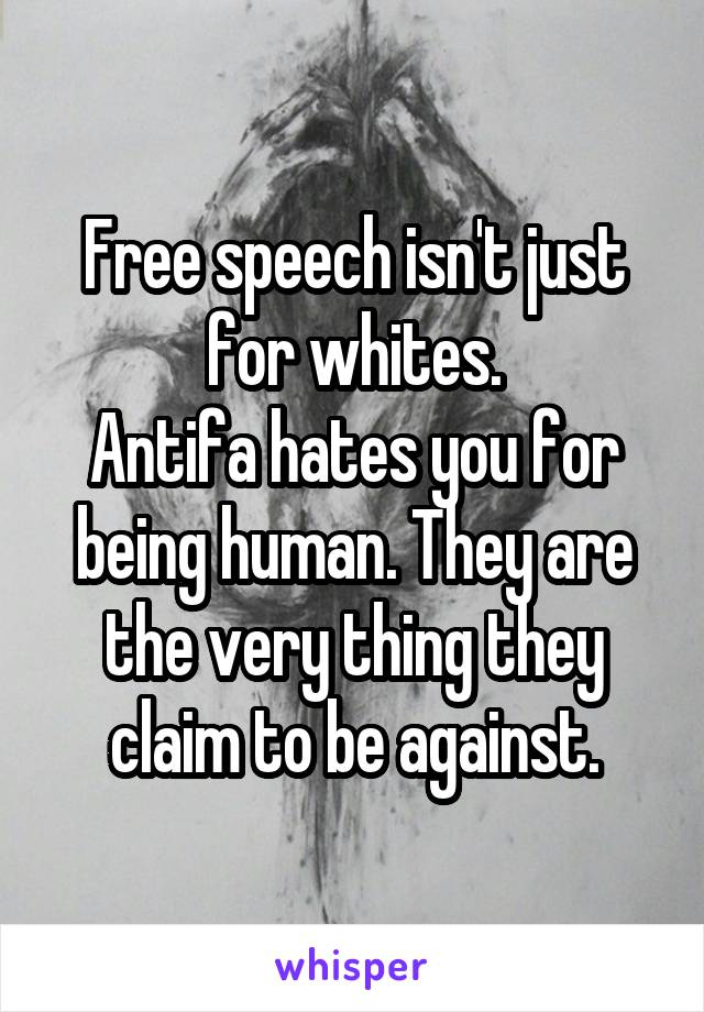 Free speech isn't just for whites. Antifa hates you for being human. They are the very thing they claim to be against.