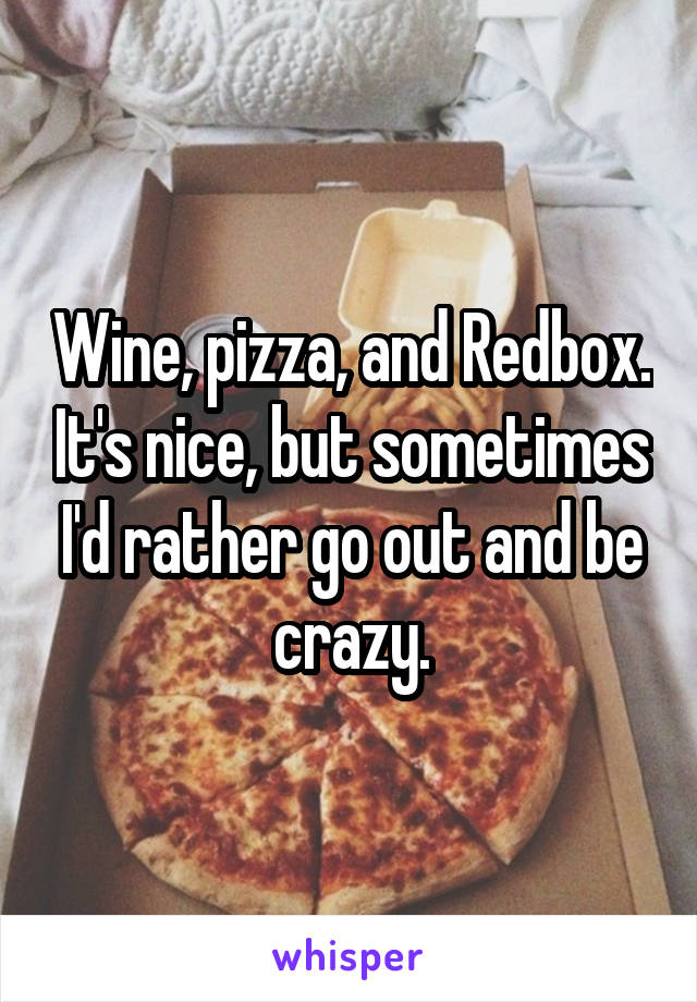 Wine, pizza, and Redbox. It's nice, but sometimes I'd rather go out and be crazy.