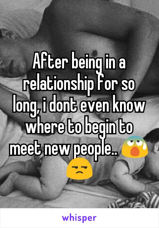 After being in a relationship for so long, i dont even know where to begin to meet new people.. 😰😒