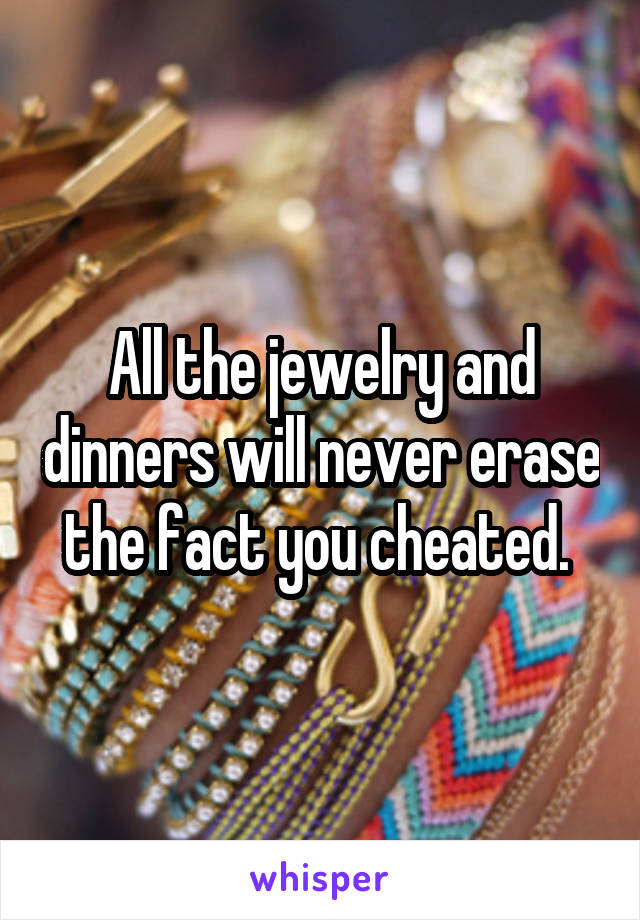 All the jewelry and dinners will never erase the fact you cheated.