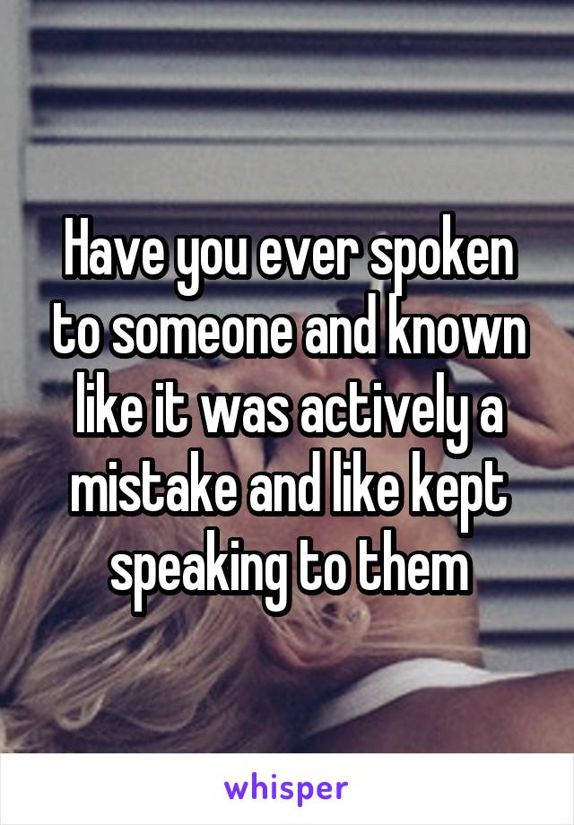 Have you ever spoken to someone and known like it was actively a mistake and like kept speaking to them