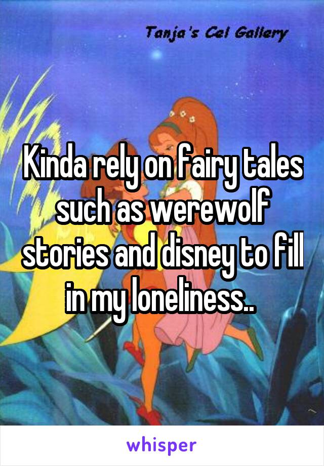 Kinda rely on fairy tales such as werewolf stories and disney to fill in my loneliness..