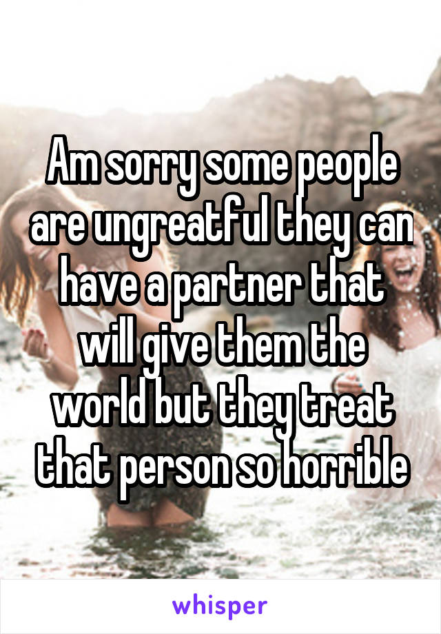 Am sorry some people are ungreatful they can have a partner that will give them the world but they treat that person so horrible