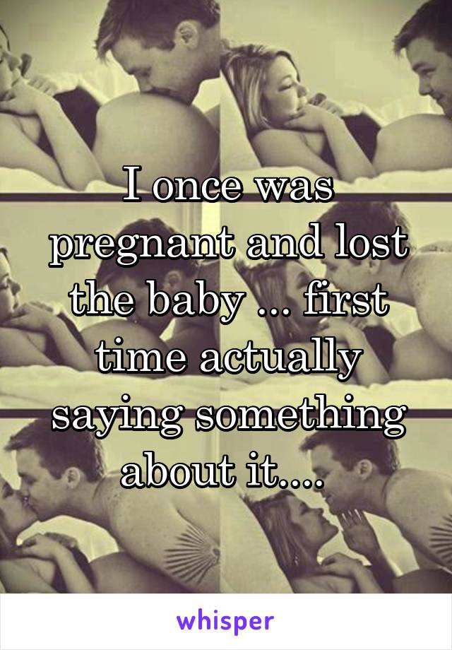 I once was pregnant and lost the baby ... first time actually saying something about it....