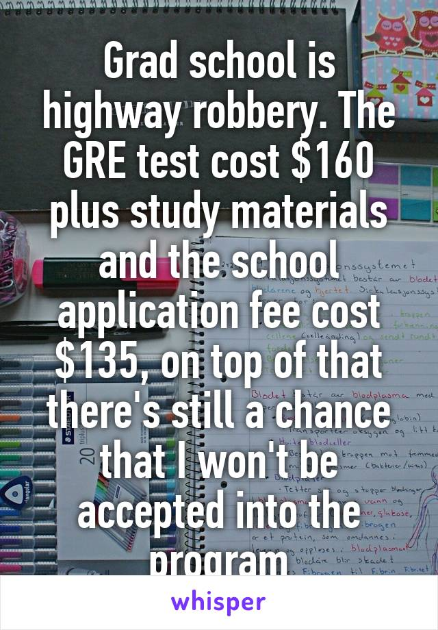 Grad school is highway robbery. The GRE test cost $160 plus study materials and the school application fee cost $135, on top of that there's still a chance that I won't be accepted into the program