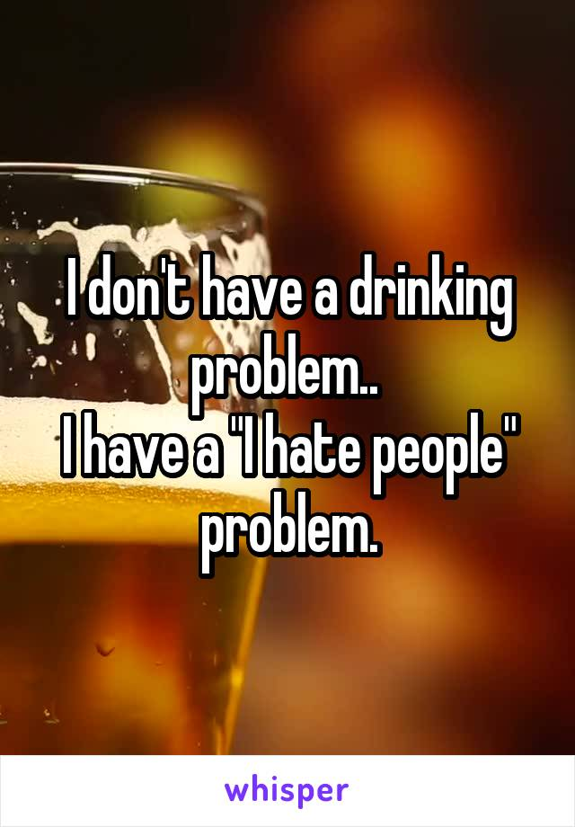"""I don't have a drinking problem..  I have a """"I hate people"""" problem."""
