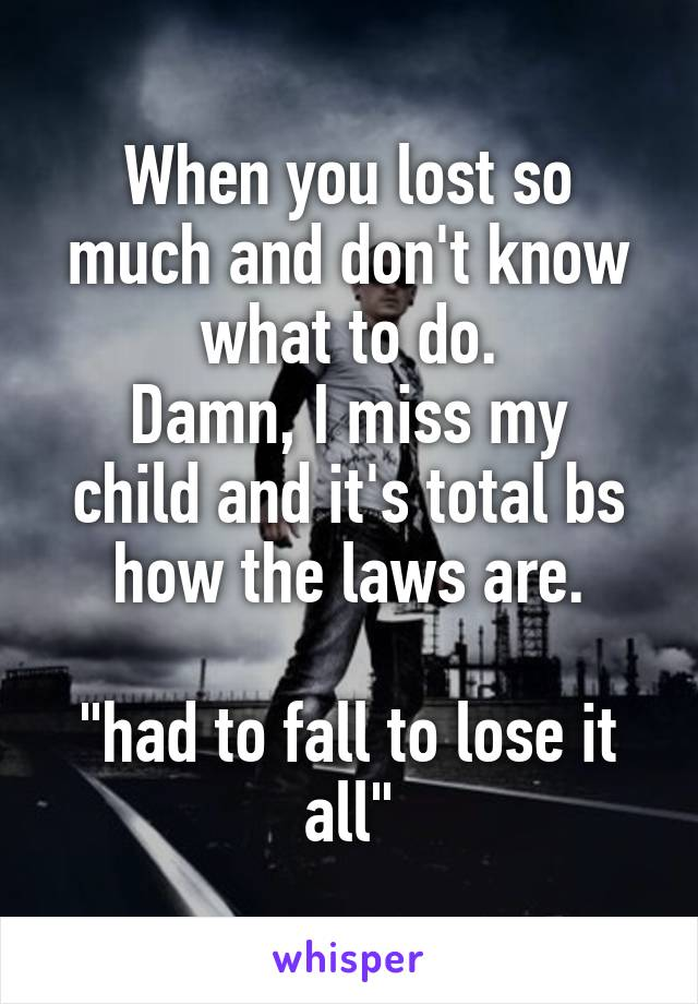 "When you lost so much and don't know what to do. Damn, I miss my child and it's total bs how the laws are.  ""had to fall to lose it all"""
