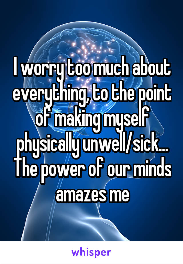 I worry too much about everything, to the point of making myself physically unwell/sick... The power of our minds amazes me