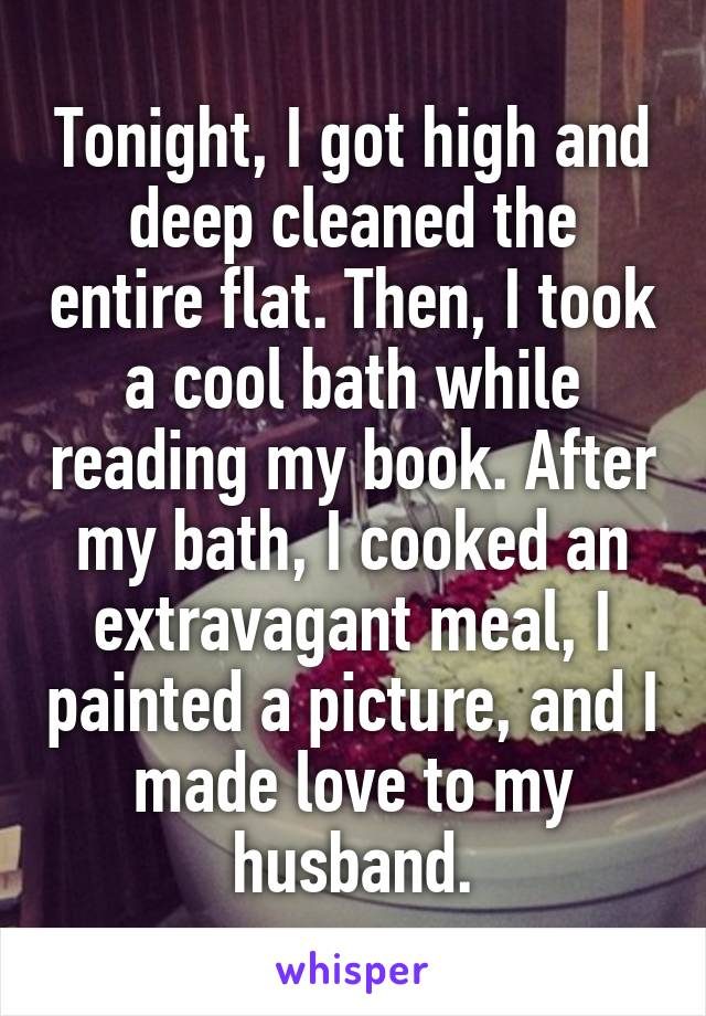 Tonight, I got high and deep cleaned the entire flat. Then, I took a cool bath while reading my book. After my bath, I cooked an extravagant meal, I painted a picture, and I made love to my husband.