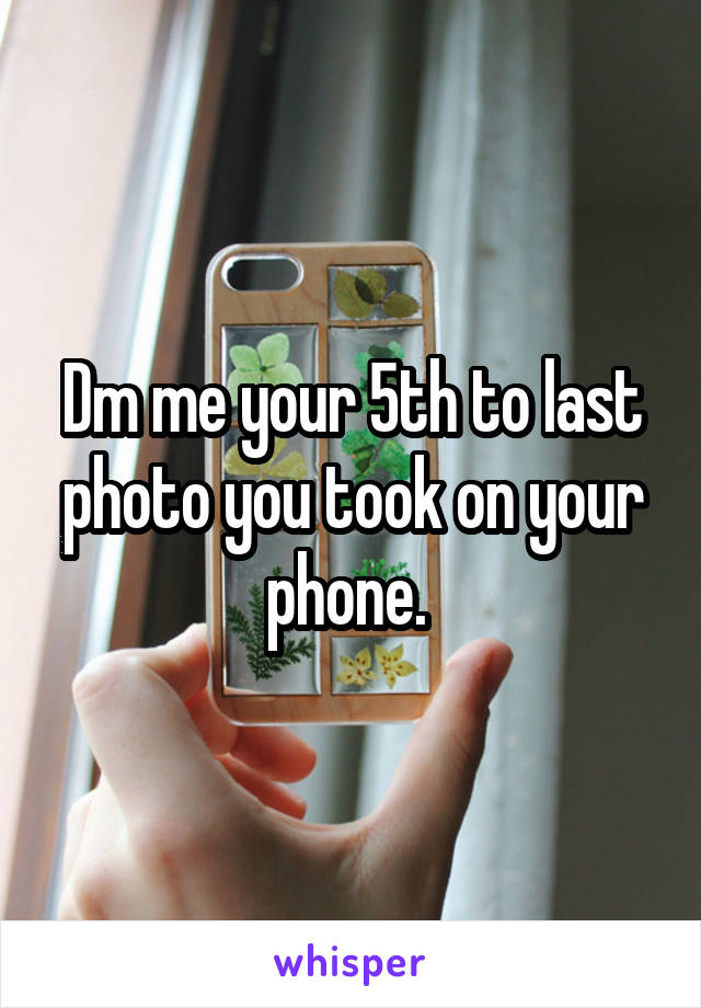 Dm me your 5th to last photo you took on your phone.