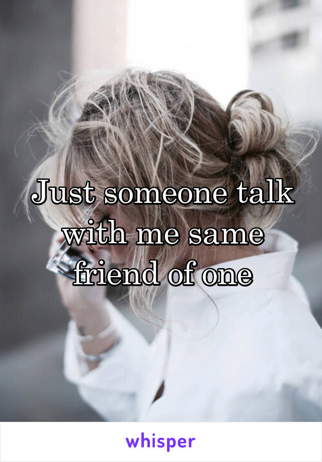 Just someone talk with me same friend of one