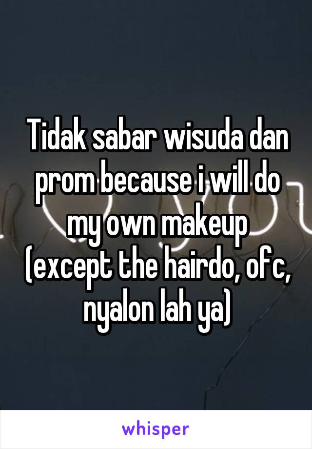 Tidak sabar wisuda dan prom because i will do my own makeup (except the hairdo, ofc, nyalon lah ya)
