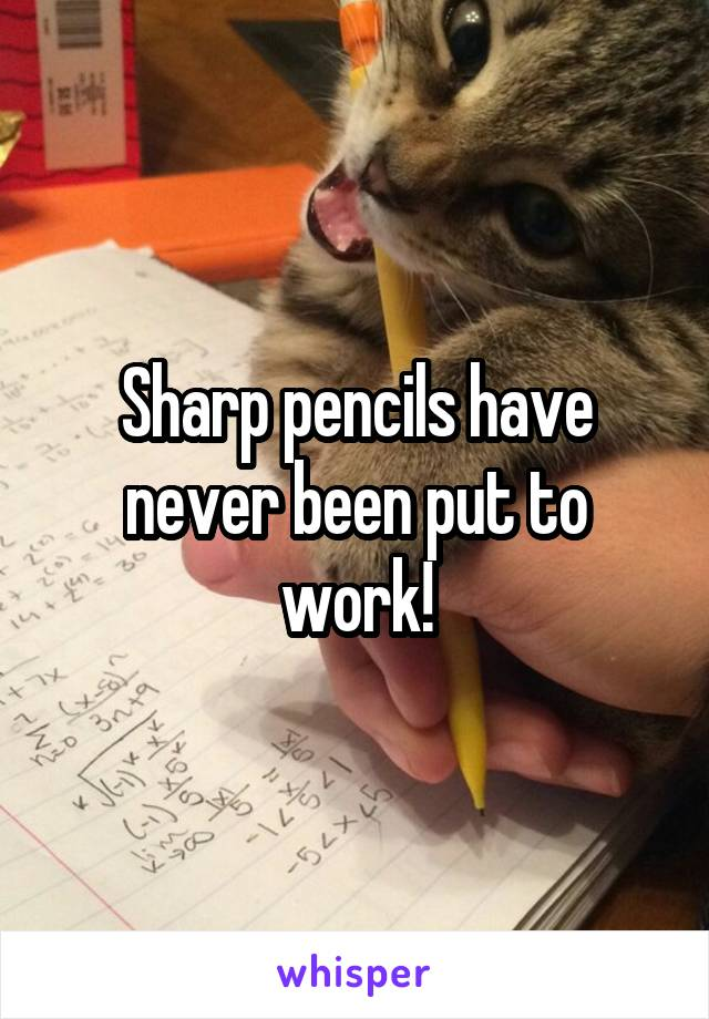 Sharp pencils have never been put to work!