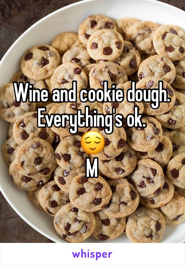 Wine and cookie dough.  Everything's ok.  😌 M