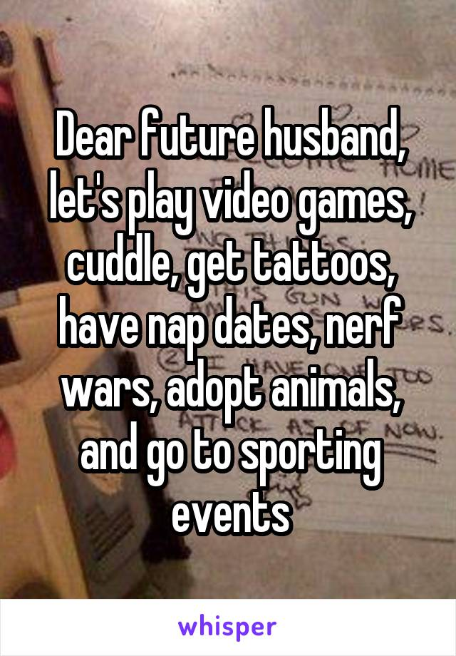 Dear future husband, let's play video games, cuddle, get tattoos, have nap dates, nerf wars, adopt animals, and go to sporting events