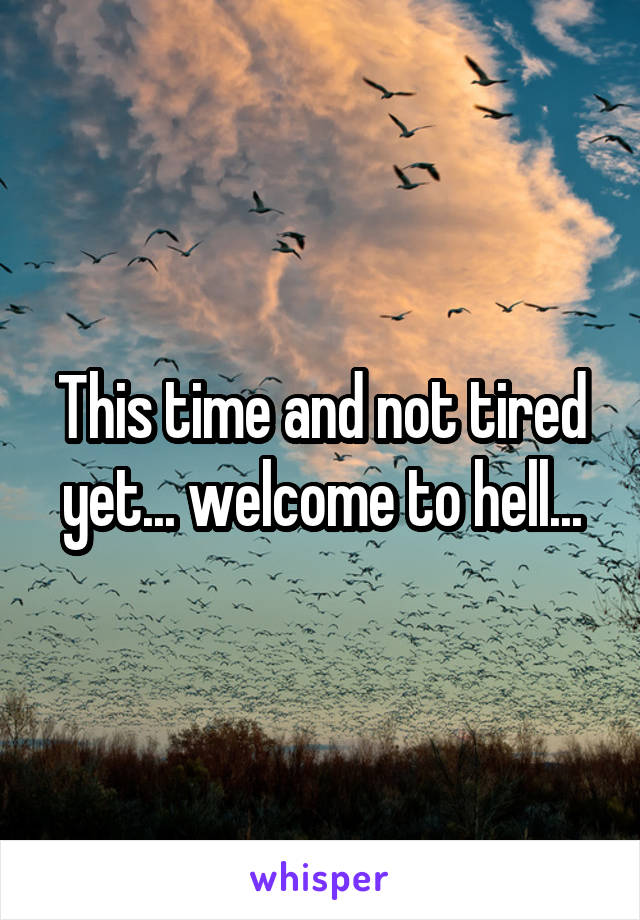 This time and not tired yet... welcome to hell...