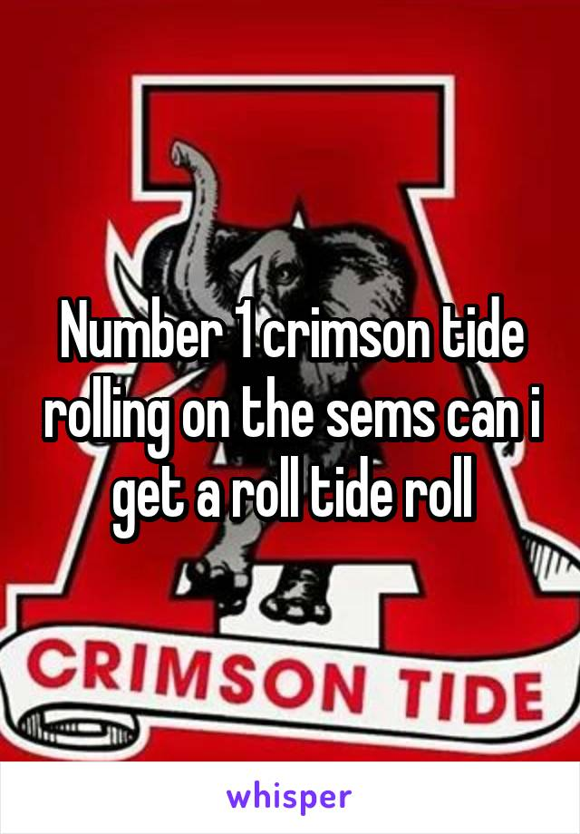 Number 1 crimson tide rolling on the sems can i get a roll tide roll