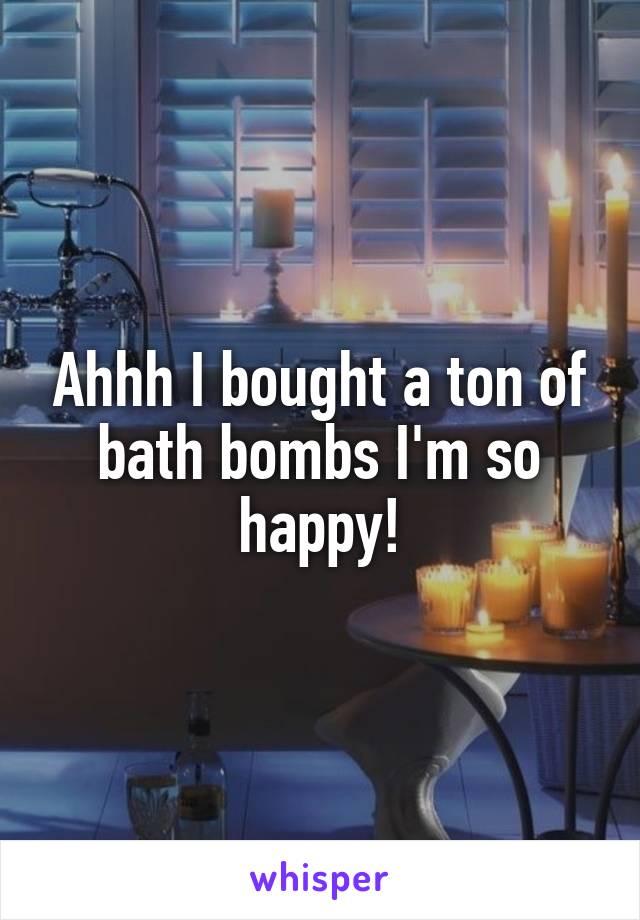 Ahhh I bought a ton of bath bombs I'm so happy!