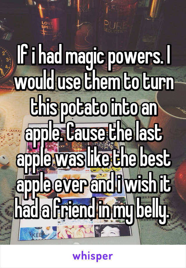 If i had magic powers. I would use them to turn this potato into an apple. Cause the last apple was like the best apple ever and i wish it had a friend in my belly.