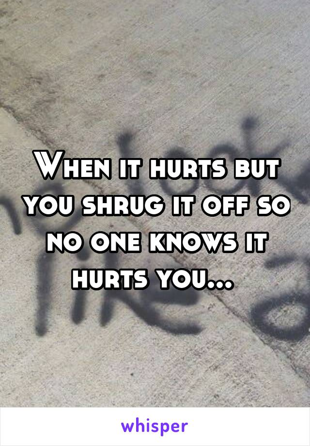 When it hurts but you shrug it off so no one knows it hurts you...