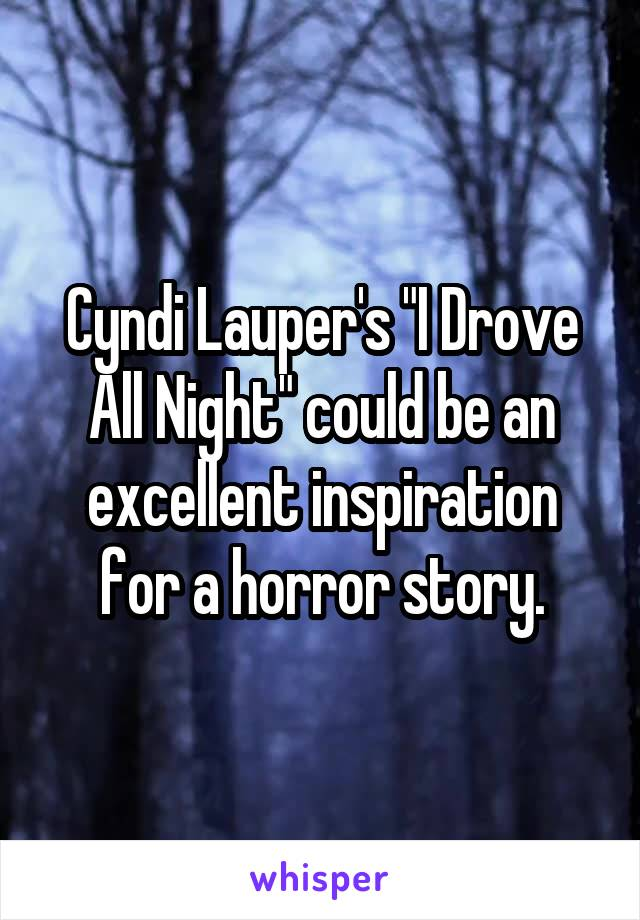 "Cyndi Lauper's ""I Drove All Night"" could be an excellent inspiration for a horror story."