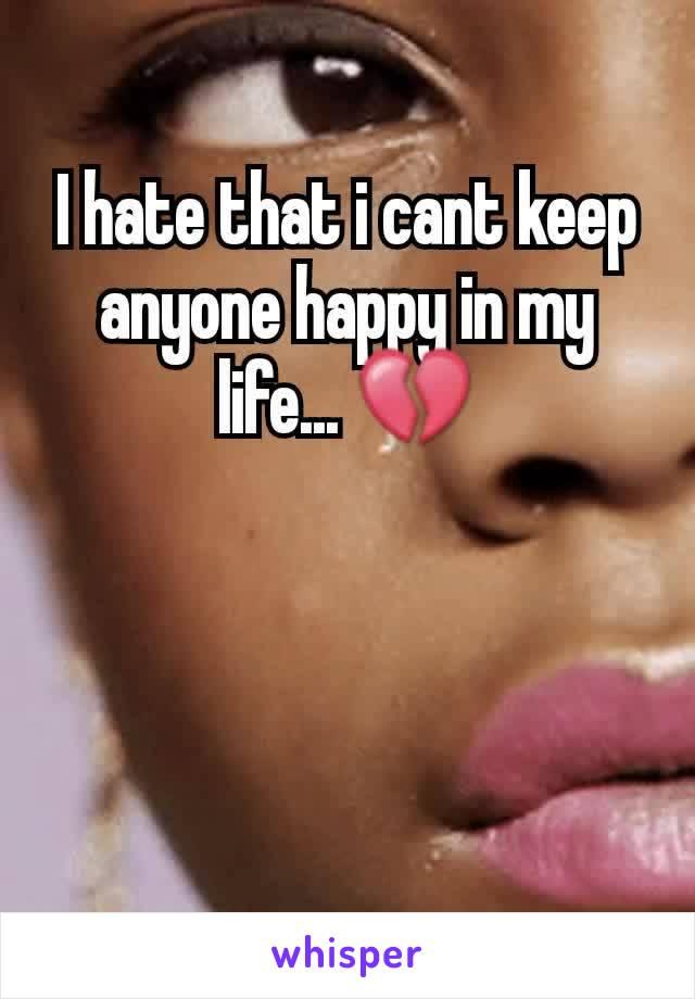 I hate that i cant keep anyone happy in my life... 💔