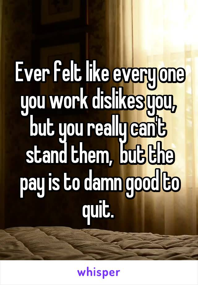 Ever felt like every one you work dislikes you,  but you really can't  stand them,  but the pay is to damn good to quit.