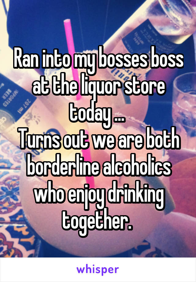 Ran into my bosses boss at the liquor store today ...  Turns out we are both borderline alcoholics who enjoy drinking together.