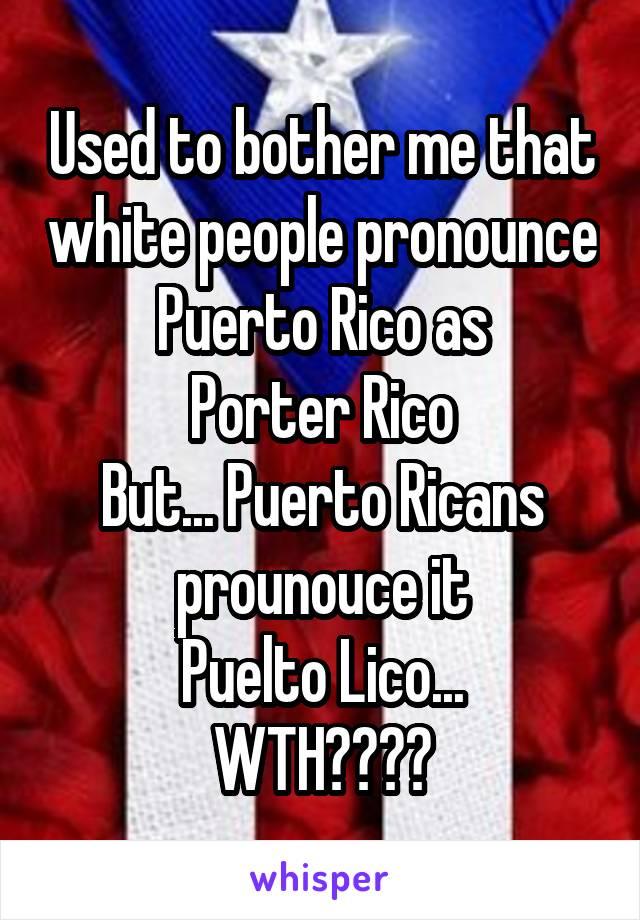 Used to bother me that white people pronounce Puerto Rico as Porter Rico But... Puerto Ricans prounouce it Puelto Lico... WTH????