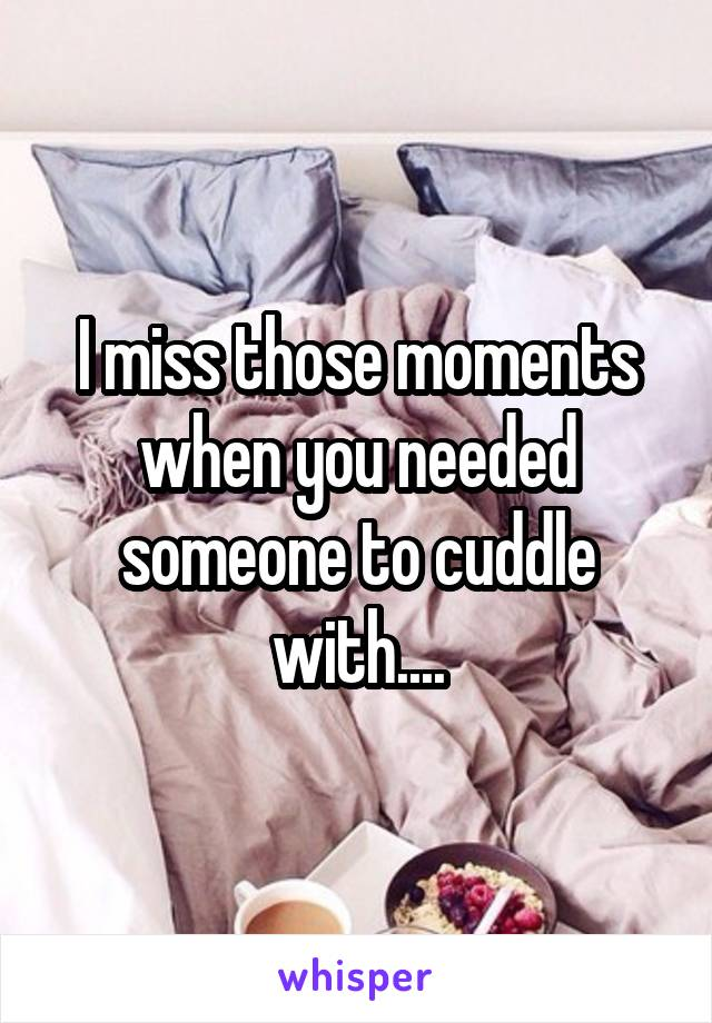 I miss those moments when you needed someone to cuddle with....