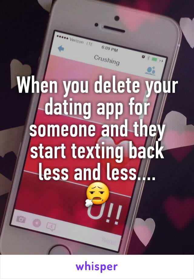 When you delete your dating app for someone and they start texting back less and less.... 😧