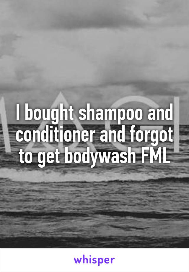 I bought shampoo and conditioner and forgot to get bodywash FML