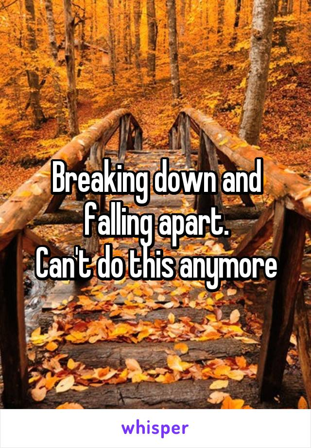 Breaking down and falling apart. Can't do this anymore