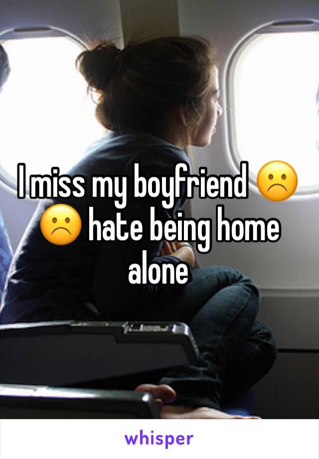 I miss my boyfriend ☹️☹️ hate being home alone