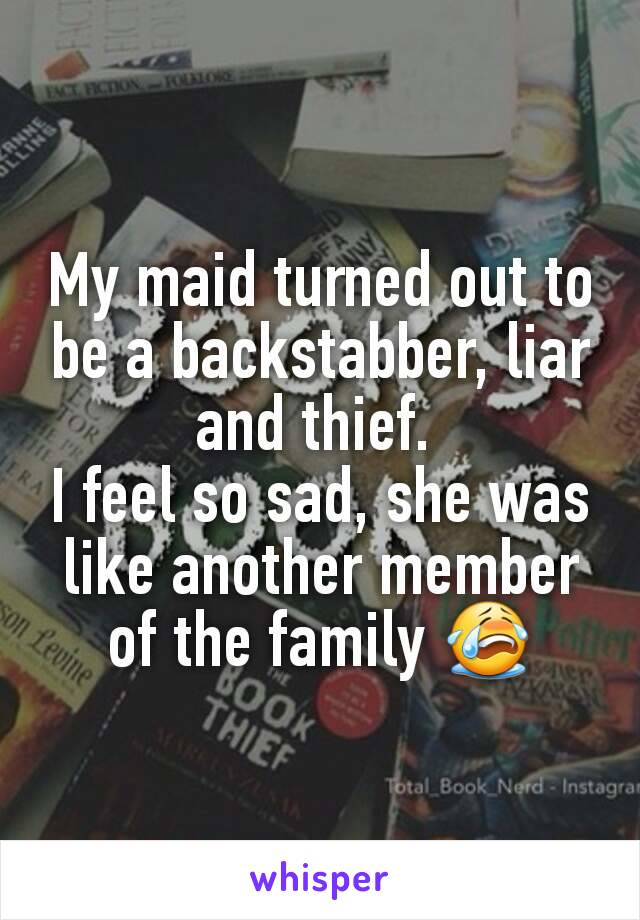 My maid turned out to be a backstabber, liar and thief.  I feel so sad, she was like another member of the family 😭