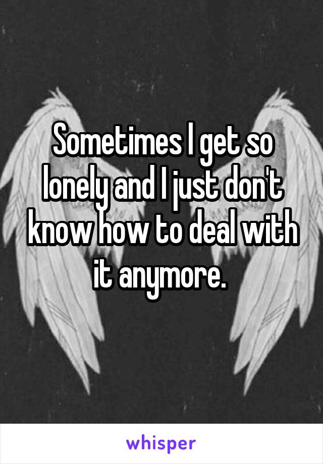 Sometimes I get so lonely and I just don't know how to deal with it anymore.