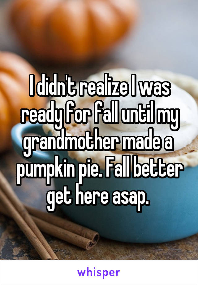 I didn't realize I was ready for fall until my grandmother made a  pumpkin pie. Fall better get here asap.
