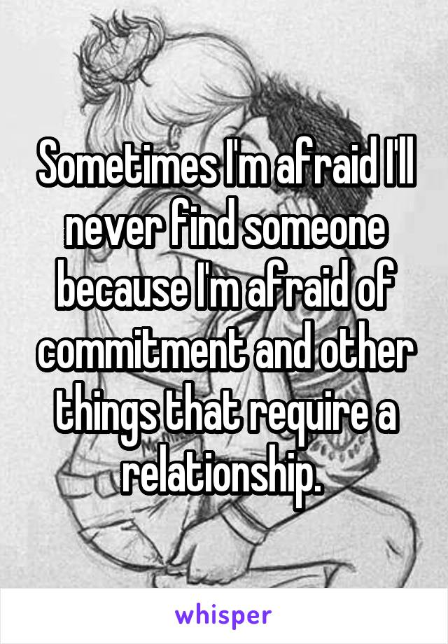 Sometimes I'm afraid I'll never find someone because I'm afraid of commitment and other things that require a relationship.