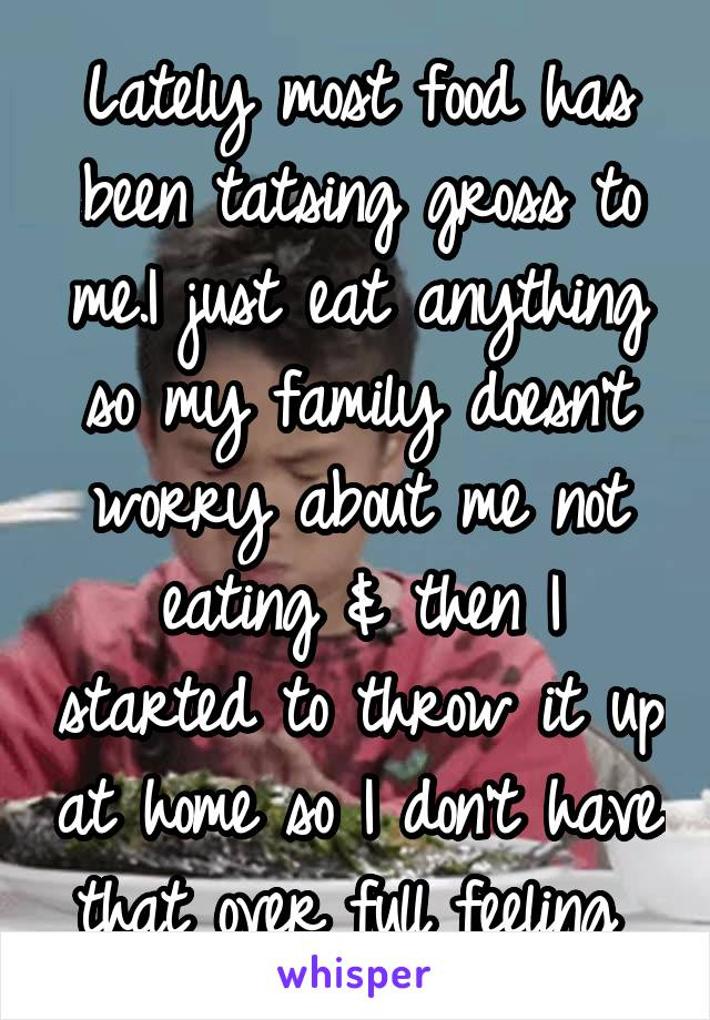 Lately most food has been tatsing gross to me.I just eat anything so my family doesn't worry about me not eating & then I started to throw it up at home so I don't have that over full feeling