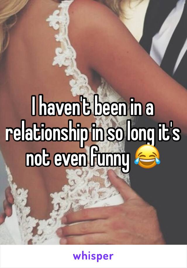I haven't been in a relationship in so long it's not even funny 😂