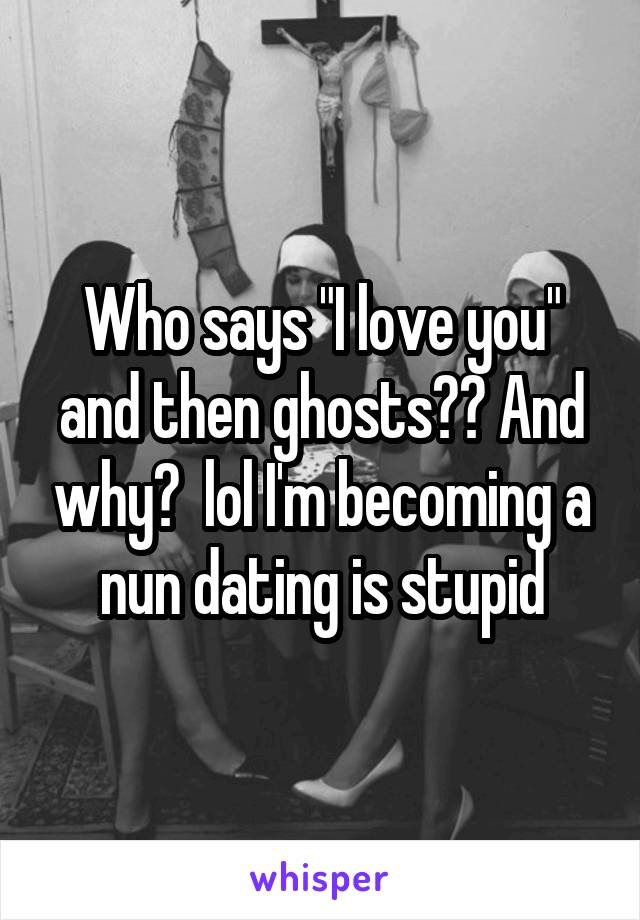 """Who says """"I love you"""" and then ghosts?? And why?  lol I'm becoming a nun dating is stupid"""
